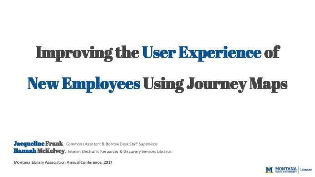 Improving the User Experience of New Employees Using Journey Maps Jacqueline Frank, Commons Assistant & Borrow Desk Staff ...