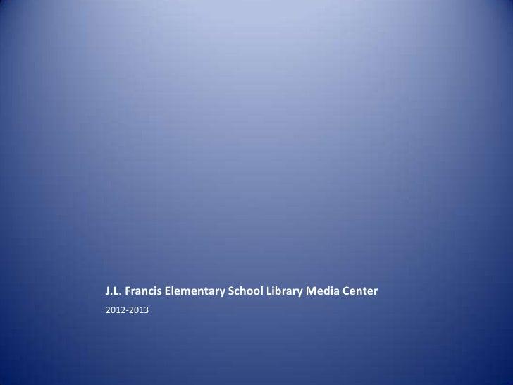 J.L. Francis Elementary School Library Media Center2012-2013