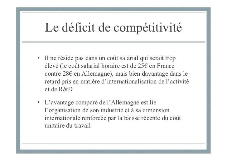 Le déficit de compétitivité• Il ne réside pas dans un coût salarial qui serait trop  élevé (le coût salarial horaire est d...