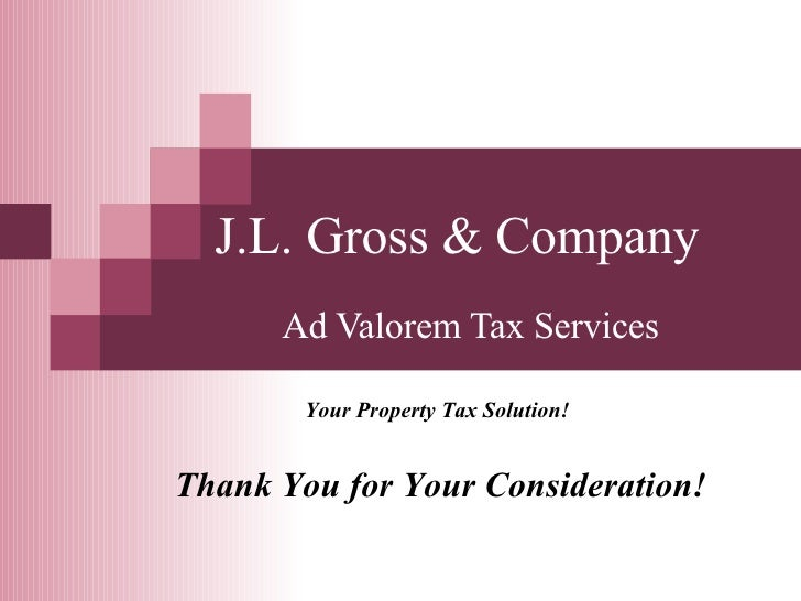 Ad Valorem Tax Services Your Property Tax Solution! J.L. Gross & Company Thank You for Your Consideration!