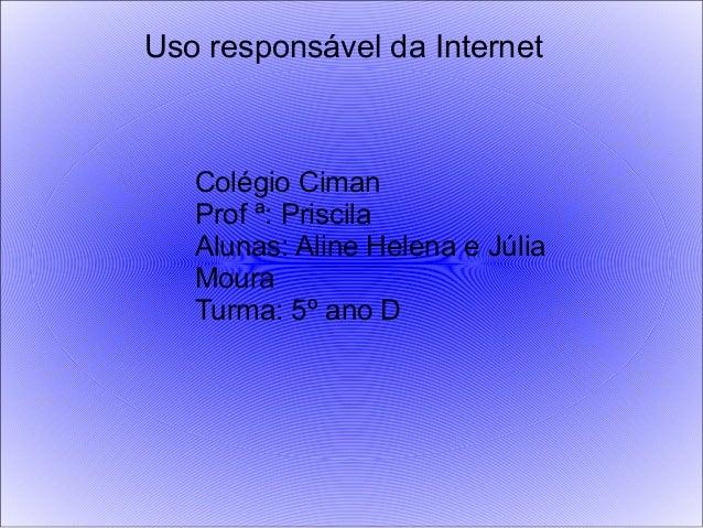 Uso responsável da Internet Colégio Ciman Prof ª: Priscila Alunas: Aline Helena e Júlia Moura Turma: 5º ano D