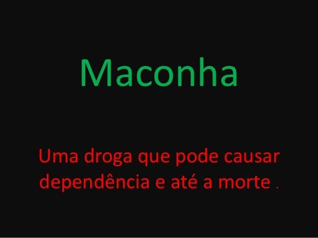 MaconhaUma droga que pode causardependência e até a morte .