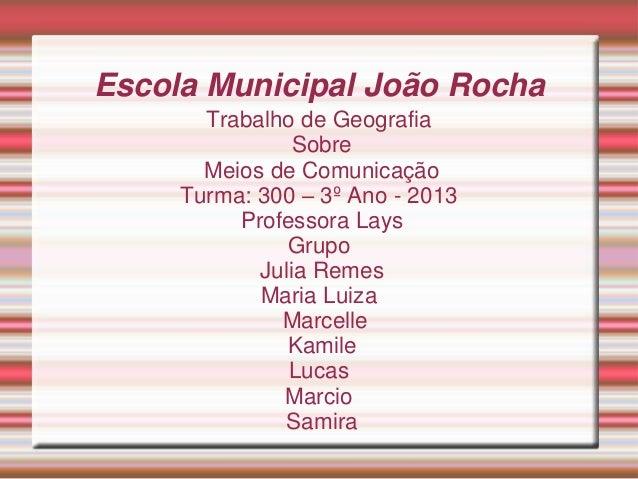 Escola Municipal João Rocha Trabalho de Geografia Sobre Meios de Comunicação Turma: 300 – 3º Ano - 2013 Professora Lays Gr...