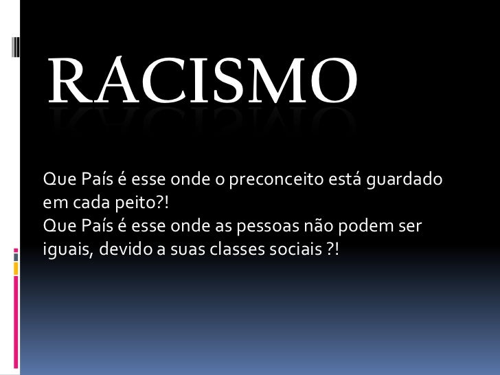 RACISMOQue País é esse onde o preconceito está guardadoem cada peito?!Que País é esse onde as pessoas não podem seriguais,...
