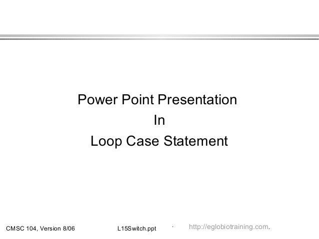 CMSC 104, Version 8/06 L15Switch.ppt Power Point Presentation In Loop Case Statement .. http://eglobiotraining.com.