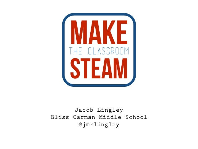 the classroom Make  Steam  Jacob Lingley  Bliss Carman Middle School  @jmrlingley