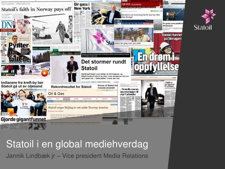 Statoil i en global mediehverdagJannik Lindbæk jr – Vice president Media Relations