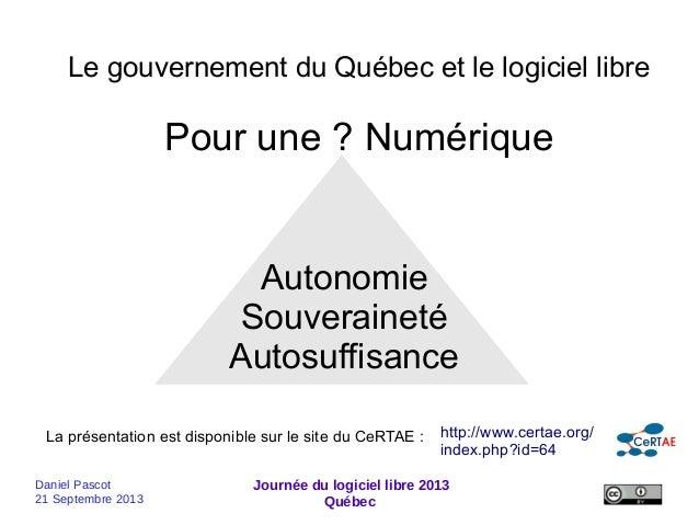 Daniel Pascot 21 Septembre 2013 Journée du logiciel libre 2013 Québec Le gouvernement du Québec et le logiciel libre Pour ...