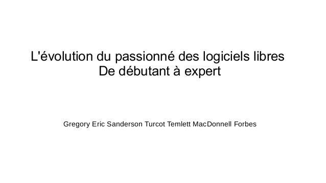 L'évolution du passionné des logiciels libres De débutant à expert Gregory Eric Sanderson Turcot Temlett MacDonnell Forbes
