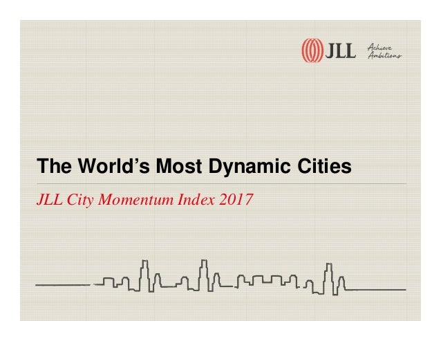 The World's Most Dynamic Cities JLL City Momentum Index 2017