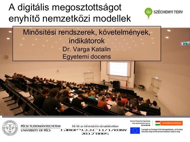 A digitális megosztottságot enyhítő nemzetközi modellek Minősítési rendszerek, követelmények, indikátorok Dr. Varga Katali...