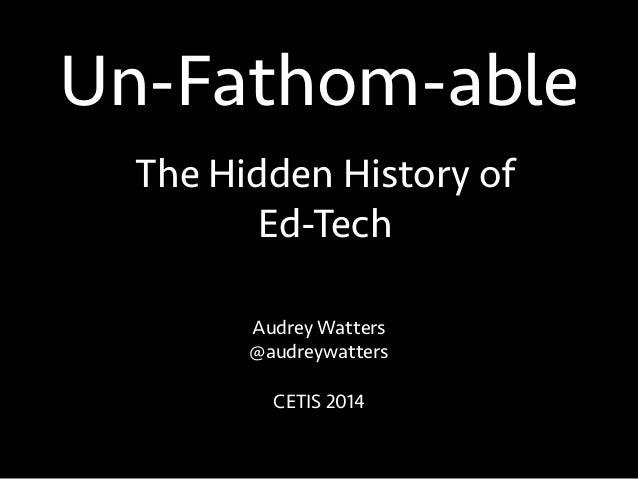 Un-Fathom-able Audrey Watters @audreywatters ! CETIS 2014 The Hidden History of Ed-Tech