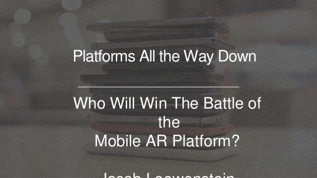 Platforms All the Way Down Who Will Win The Battle of the Mobile AR Platform?