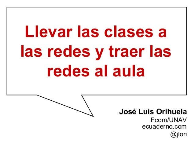 Llevar las clases alas redes y traer las    redes al aula             José Luis Orihuela                      Fcom/UNAV   ...