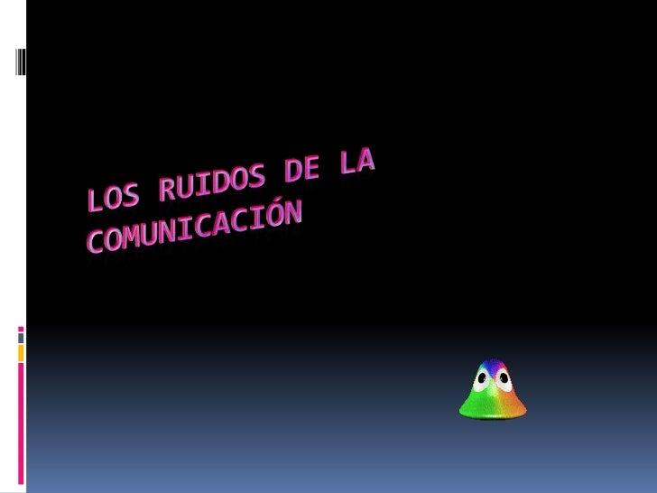  Se denomina ruido en la comunicación a   toda señal no deseada que se mescla con   la señal útil que queremos trasmitir....