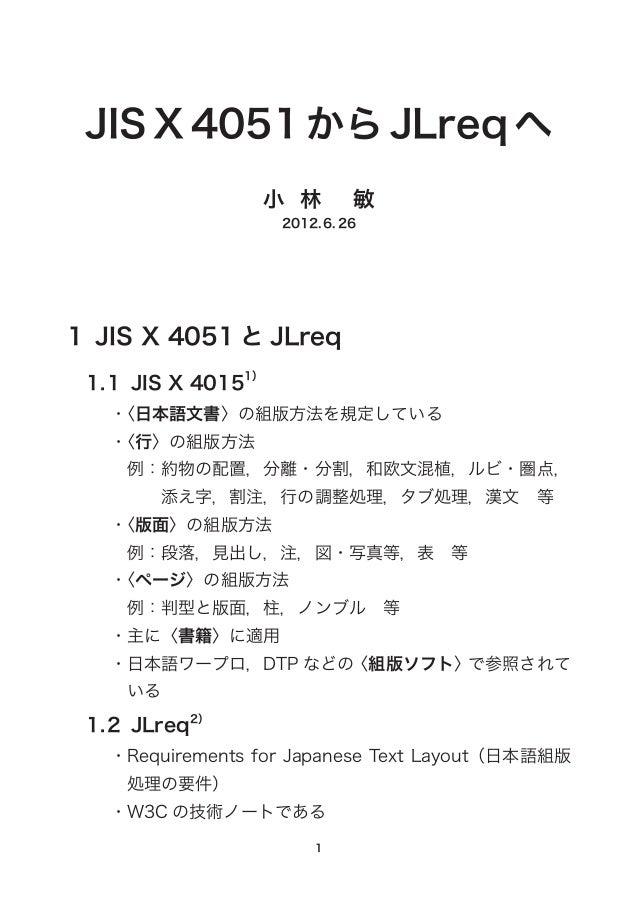 JISX4051からJLreqへ 小林  敏 2012.6.26 1 JIS X 4051 と JLreq 1.1 JIS X 40151) ・〈日本語文書〉の組版方法を規定している ・〈行〉の組版方法 例:約物の配置,分離...