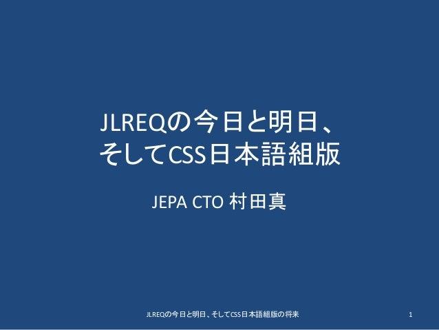 JLREQの今日と明日、 そしてCSS日本語組版 JEPA CTO 村田真 JLREQの今日と明日、そしてCSS日本語組版の将来 1