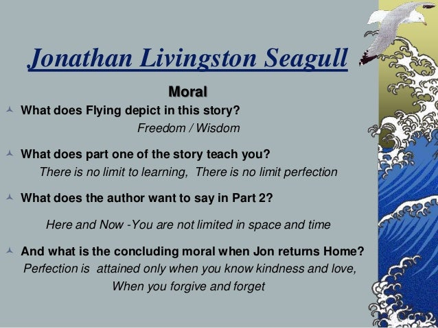 moral lesson of the story jonathan livingston seagull The paperback of the jonathan livingston seagull by richard bach at barnes & noble i suspect all of us who visit the worlds of jonathan seagull will never want to return jonathan livingston seagull is an inspirational story about a seagull that has a passion to learn to fly.