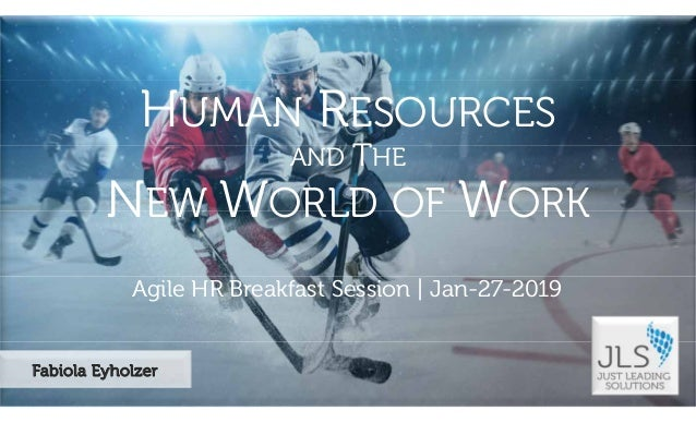 ©2019JustLeadingSolutionsLLC|AllRightsReserved Agile HR Breakfast Session | Jan-27-2019 HUMAN RESOURCES AND THE NEW WORLD ...