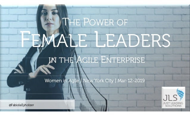 ©2019JustLeadingSolutionsLLC|AllRightsReserved @FabiolaEyholzer Women in Agile | New York City | Mar-12-2019 THE POWER OF ...