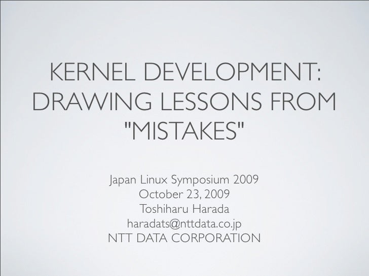 "KERNEL DEVELOPMENT: DRAWING LESSONS FROM       ""MISTAKES""     Japan Linux Symposium 2009           October 23, 2009       ..."