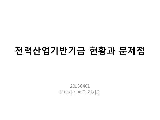 전력산업기반기금 현황과 문제점 20130401 에너지기후국 김세영