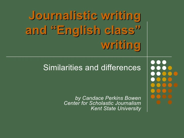 "Journalistic writingand ""English class""             writing   Similarities and differences            by Candace Perkins B..."
