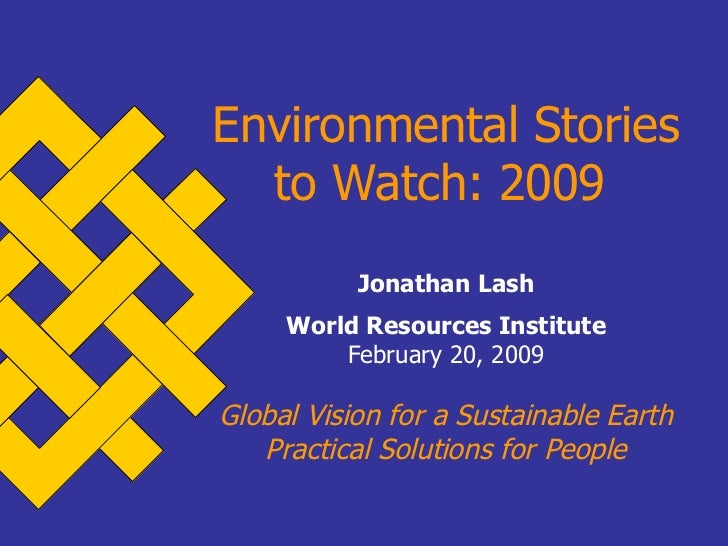 Environmental Stories to Watch: 2009   Jonathan Lash World Resources Institute February 20, 2009 Global Vision for a Susta...
