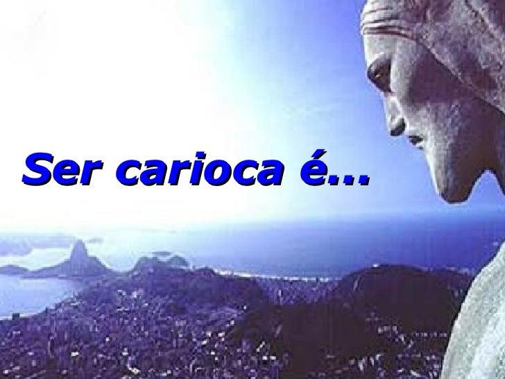Ser carioca é...