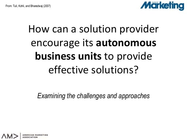 From: Tuli, Kohli, and Bharadwaj (2007) How can a solution provider encourage its autonomous business units to provide eff...