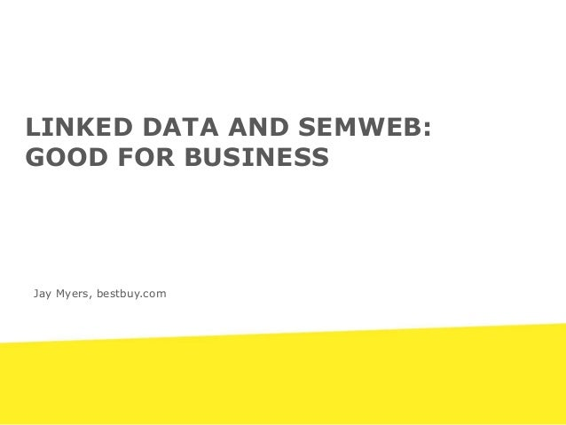 Jay Myers, bestbuy.com LINKED DATA AND SEMWEB: GOOD FOR BUSINESS