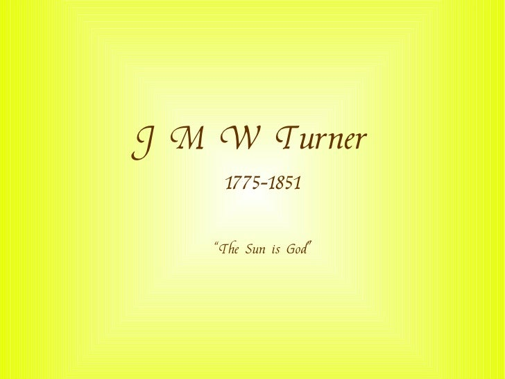 "J M W Turner      1775-1851      ""The Sun is God"""