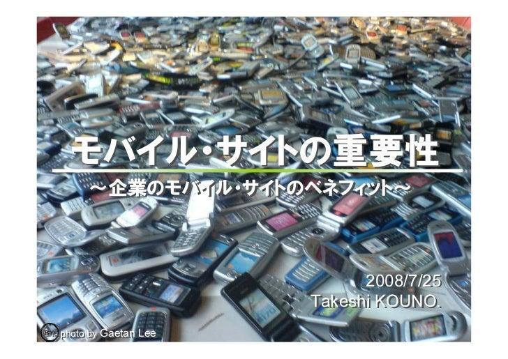 モバイル・サイトの重要性      ~企業のモバイル・サイトのベネフィット~                                2008/7/25                             2008/7/25     ...