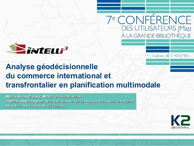 Analyse géodécisionnelle du commerce international et transfrontalier en planification multimodale Marie-Josée Proulx, M.S...