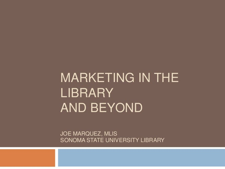 Marketing in the library and beyonDJoe Marquez, MLISSonoma State University Library<br />