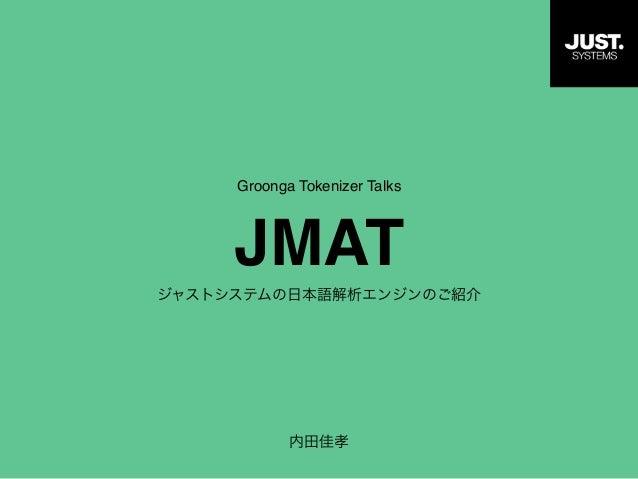 Groonga Tokenizer Talks JMAT ジャストシステムの日本語解析エンジンのご紹介 内田佳孝