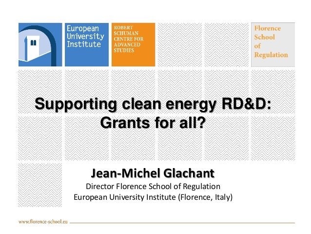 Supporting clean energy RD&D: Grants for all? Jean-Michel Glachant Director Florence School of Regulation European Univers...