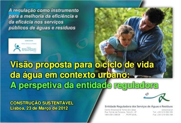 IRARVisão proposta para o ciclo de vidada água em contexto urbano:A perspetiva da entidade reguladoraCONSTRUÇÃO SUSTENTÁVE...