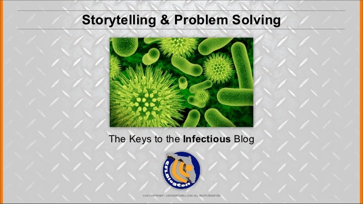 Storytelling & Problem Solving    The Keys to the Infectious Blog           © 2012 COPYRIGHT • JUSTICEMITCHELL.COM • ALL R...