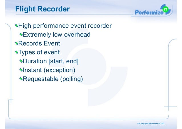 Flight Recorder High performance event recorder Extremely low overhead Records Event Types of event Duration [start, end] ...