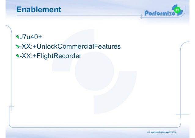 Enablement !  J7u40+ -XX:+UnlockCommercialFeatures -XX:+FlightRecorder  © Copyright Performize-IT LTD.