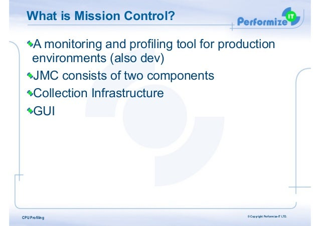 What is Mission Control? A monitoring and profiling tool for production environments (also dev) JMC consists of two compon...