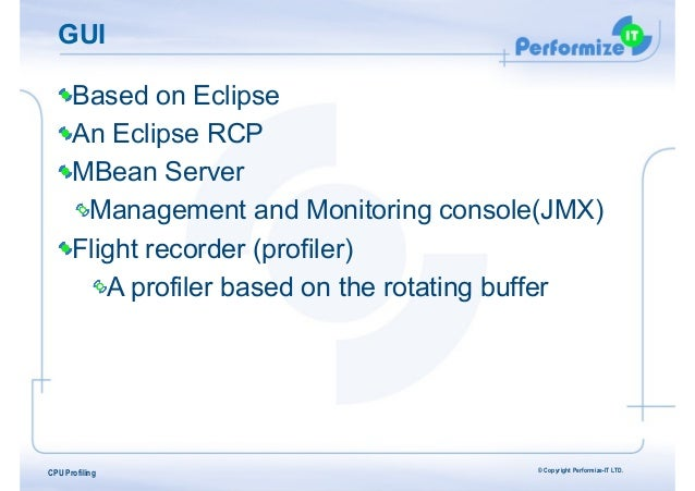 GUI Based on Eclipse An Eclipse RCP MBean Server Management and Monitoring console(JMX) Flight recorder (profiler) A profi...
