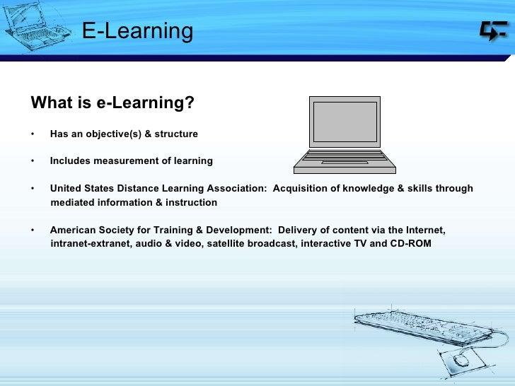 E-Learning <ul><li>What is e-Learning?  </li></ul><ul><li>Has an objective(s) & structure </li></ul><ul><li>Includes measu...