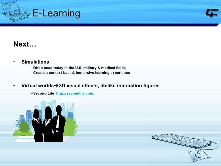 E-Learning <ul><li>Next… </li></ul><ul><li>Simulations </li></ul><ul><ul><li>Often used today in the U.S. military & medic...