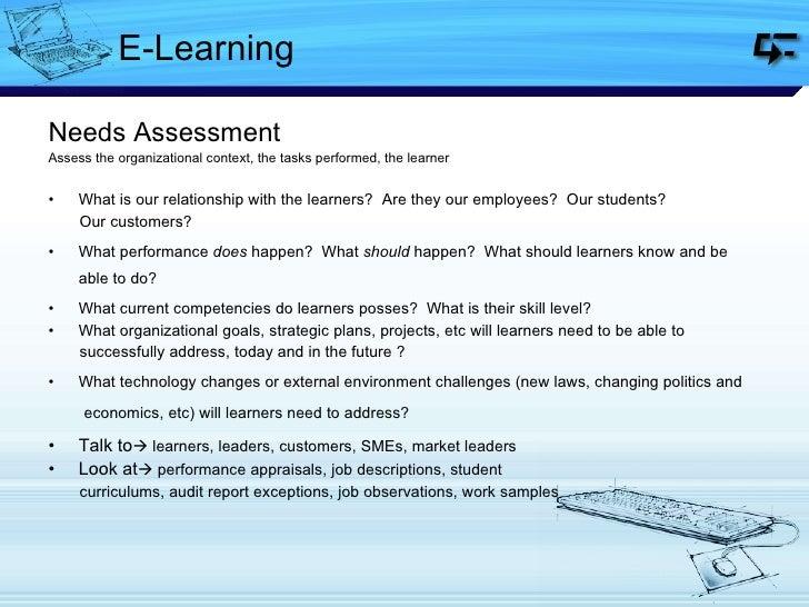 E-Learning <ul><li>Needs Assessment </li></ul><ul><li>Assess the organizational context, the tasks performed, the learner ...