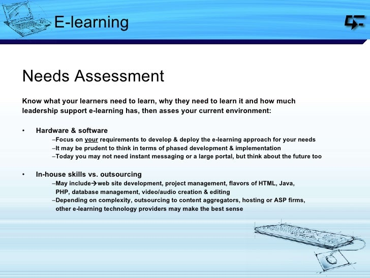 E-learning <ul><li>Needs Assessment </li></ul><ul><li>Know what your learners need to learn, why they need to learn it and...
