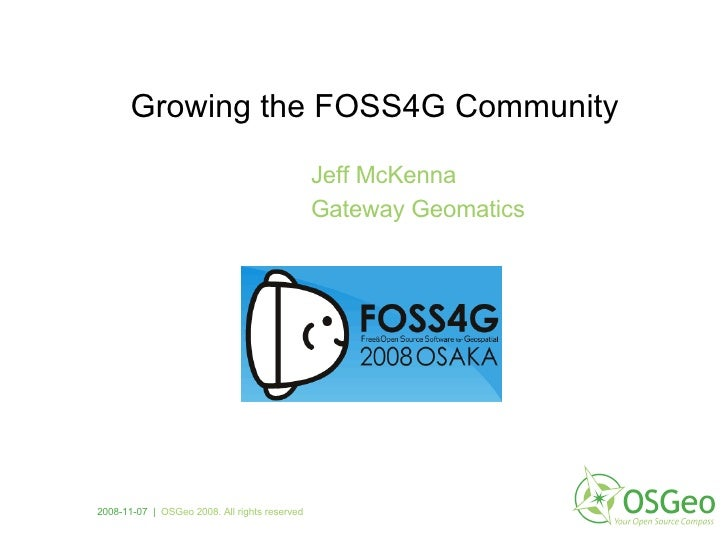 Growing the FOSS4G Community Jeff McKenna Gateway Geomatics 2008-11-07  |   OSGeo 2008. All rights reserved