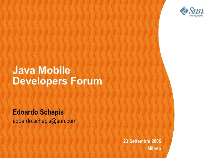 Java Mobile Developers Forum  Edoardo Schepis edoardo.schepis@sun.com                             23 Settembre 2005       ...