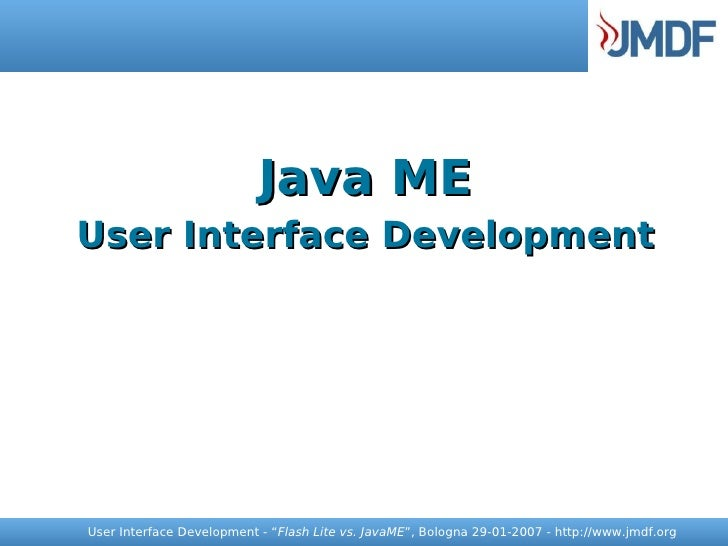 "Java ME User Interface Development     User Interface Development - ""Flash Lite vs. JavaME"", Bologna 29-01-2007 - http://w..."